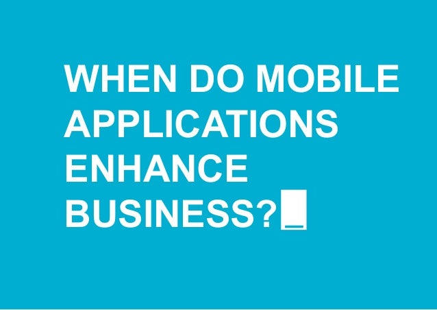 WHEN DO MOBILE APPLICATIONS ENHANCE BUSINESS?
