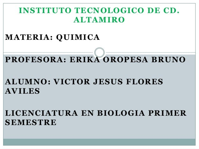 INSTITUTO TECNOLOGICO DE CD. ALTAMIRO MATERIA: QUIMICA PROFESORA: ERIKA OROPESA BRUNO ALUMNO: VICTOR JESUS FLORES AVILES L...