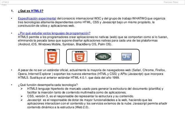 1. ¿Qué es HTML5? • Especificación experimental del consorcio internacional W3C y del grupo de trabajo WHATWG que organiza...