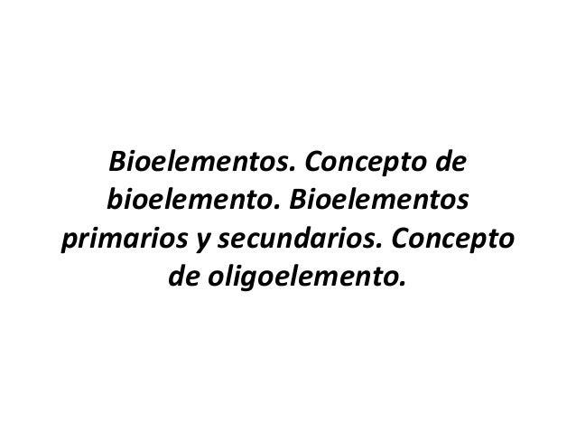 Bioelementos. Concepto de bioelemento. Bioelementos primarios y secundarios. Concepto de oligoelemento.