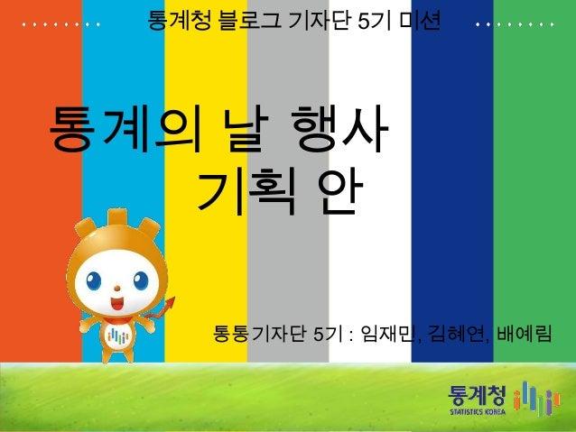 통계의 날 행사 기획 안 통통기자단 5기 : 임재민, 김혜연, 배예림 통계청 블로그 기자단 5기 미션
