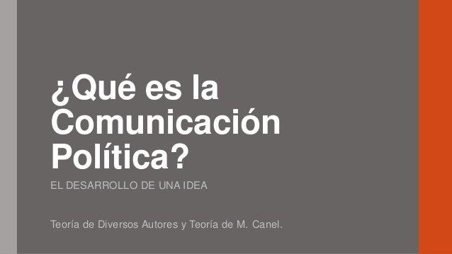 ¿Qué es la Comunicación Política? EL DESARROLLO DE UNA IDEA Teoría de Diversos Autores y Teoría de M. Canel.