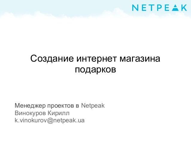 Создание интернет магазина подарков Менеджер проектов в Netpeak Винокуров Кирилл k.vinokurov@netpeak.ua