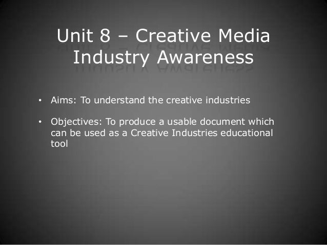 Unit 8 – Creative Media Industry Awareness • Aims: To understand the creative industries • Objectives: To produce a usable...