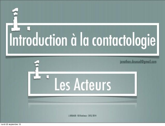 J.DOUAUD - ISO Bordeaux - 2013/2014 Introduction à la contactologie jonathan.douaud@gmail.com Les Acteurs 1 . 1 . lundi 23...