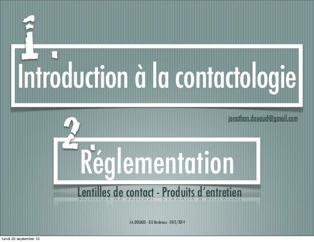 J-A.DOUAUD - ISO Bordeaux - 2013/2014 Introduction à la contactologie jonathan.douaud@gmail.com Réglementation 1 . 2 . Len...
