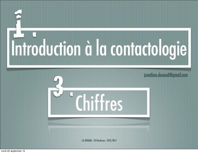 J-A.DOUAUD - ISO Bordeaux - 2013/2014 Introduction à la contactologie jonathan.douaud@gmail.com Chiffres 1 . 3 . lundi 23 ...