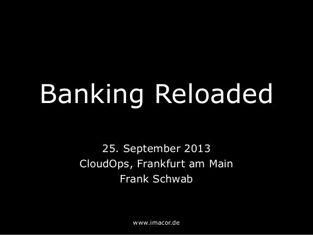 Banking Reloaded 25. September 2013 CloudOps, Frankfurt am Main Frank Schwab www.imacor.de
