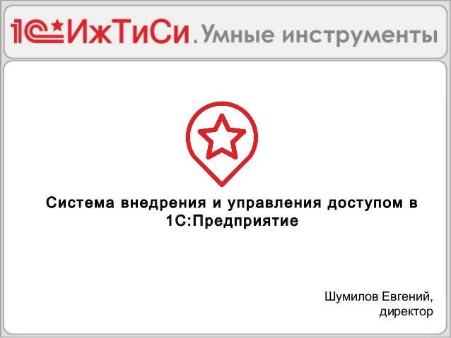 Система внедрения и управления доступом в 1С:Предприятие Шумилов Евгений, директор