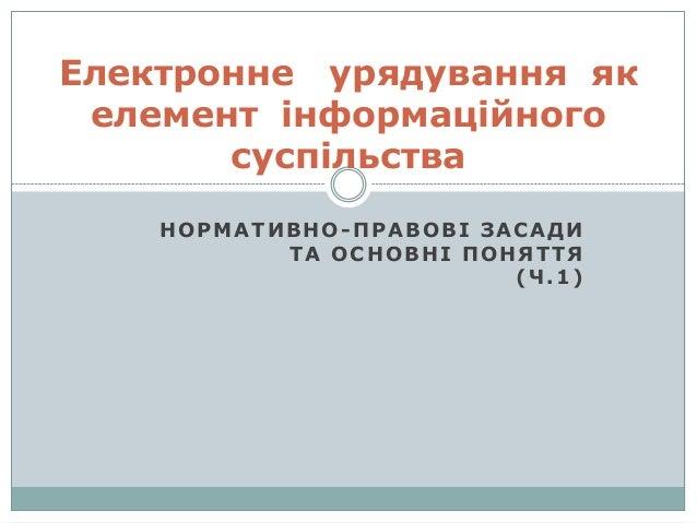 НОРМАТИВНО-ПРАВОВІ ЗАСАДИ ТА ОСНОВНІ ПОНЯТТЯ (Ч.1) Електронне урядування як елемент інформаційного суспільства