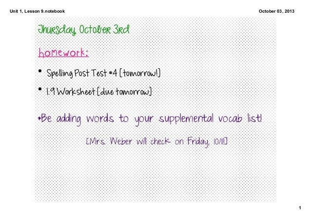 Unit 1, Lesson 9.notebook 1 October 03, 2013 Thursday, October 3rd Homework: • Spelling Post Test #4 [tomorrow!] • 1.9 Wor...