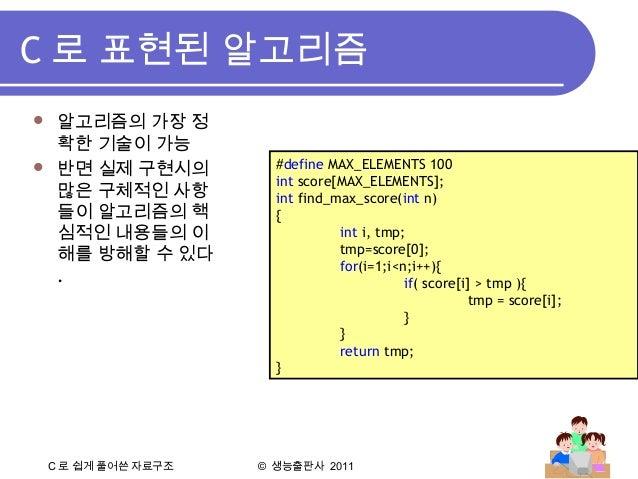 C 로 쉽게 풀어쓴 자료구조 © 생능출판사 2011 C 로 표현된 알고리즘 #define MAX_ELEMENTS 100 int score[MAX_ELEMENTS]; int find_max_score(int n) { in...