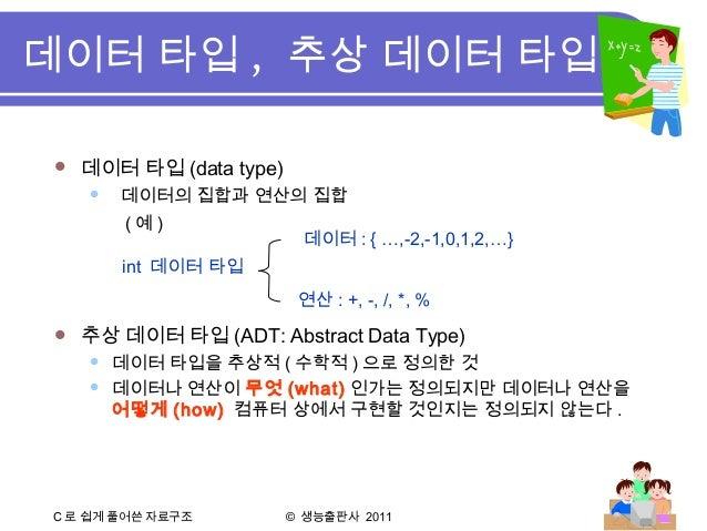 C 로 쉽게 풀어쓴 자료구조 © 생능출판사 2011  데이터 타입 (data type)  데이터의 집합과 연산의 집합 ( 예 )  추상 데이터 타입 (ADT: Abstract Data Type)  데이터 타입을 ...