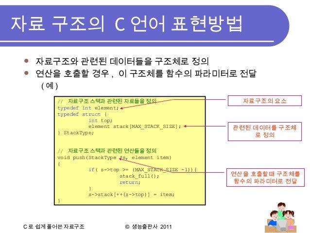 C 로 쉽게 풀어쓴 자료구조 © 생능출판사 2011 자료 구조의 C 언어 표현방법  자료구조와 관련된 데이터들을 구조체로 정의  연산을 호출할 경우 , 이 구조체를 함수의 파라미터로 전달 ( 예 ) // 자료구조 스...