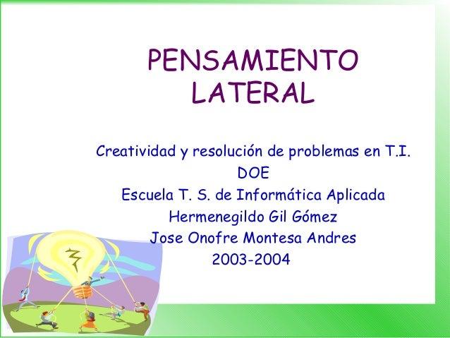 PENSAMIENTO LATERAL Creatividad y resolución de problemas en T.I. DOE Escuela T. S. de Informática Aplicada Hermenegildo G...