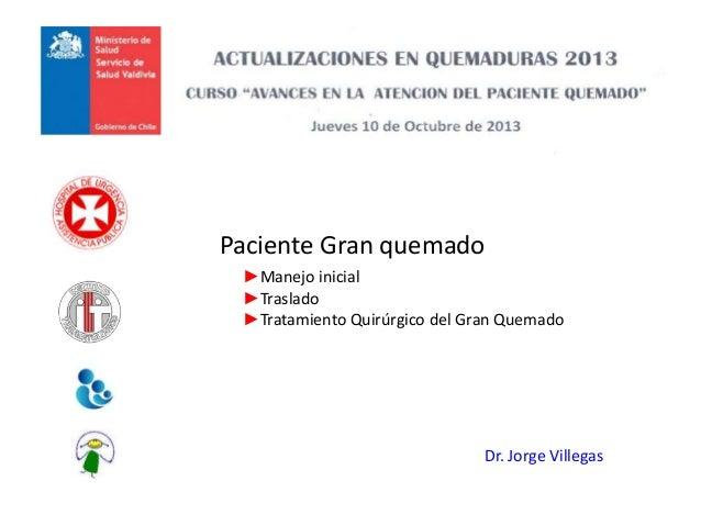 Paciente Gran quemado Dr. Jorge Villegas ►Manejo inicial ►Traslado ►Tratamiento Quirúrgico del Gran Quemado