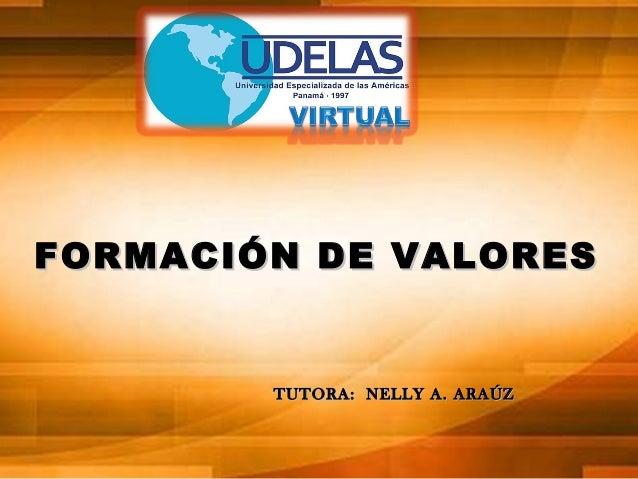 FORMACIÓN DE VALORES  TUTORA: NELLY A. ARAÚZ