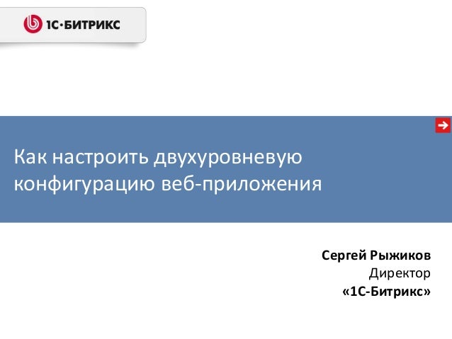 Как настроить двухуровневую конфигурацию веб-приложения Сергей Рыжиков Директор «1С-Битрикс»