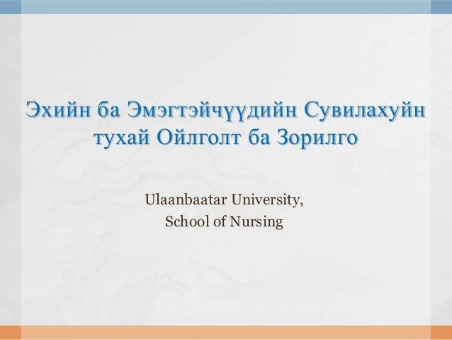 Эхийн ба Эмэгтэйчүүдийн Сувилахуйн тухай Ойлголт ба Зорилго Ulaanbaatar University, School of Nursing