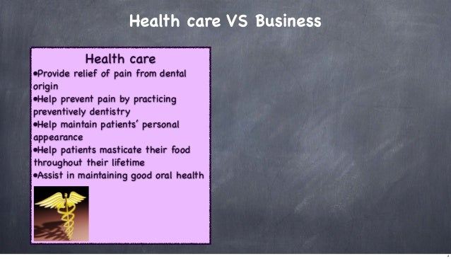 Health care VS Business Health care •Provide relief of pain from dental origin •Help prevent pain by practicing preventive...