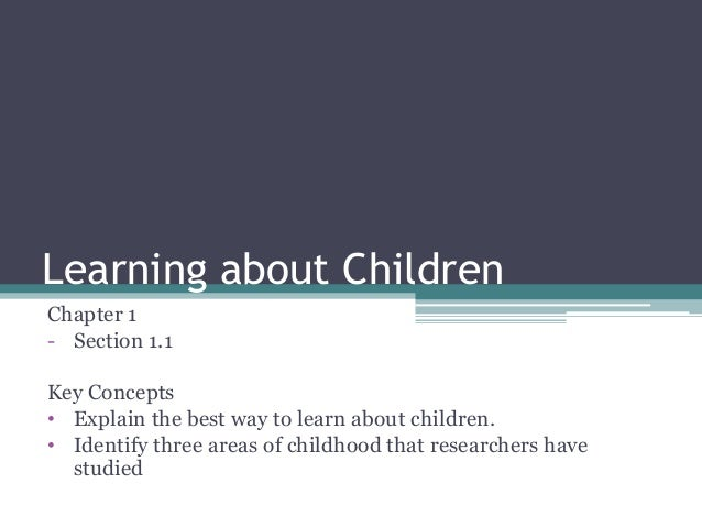 Learning about Children Chapter 1 - Section 1.1 Key Concepts • Explain the best way to learn about children. • Identify th...