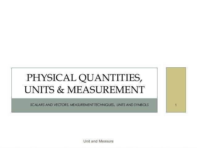 Unit and Measure 1SCALARS AND VECTORS, MEASUREMENT TECHNIQUES, UNITS AND SYMBOLS PHYSICAL QUANTITIES, UNITS & MEASUREMENT