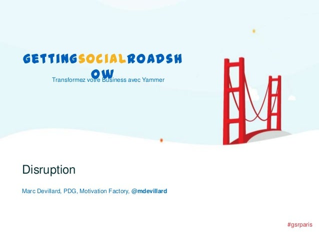 gettingsocialroadsh ow Transformez votre Business avec Yammer  Disruption Marc Devillard, PDG, Motivation Factory, @mdevil...