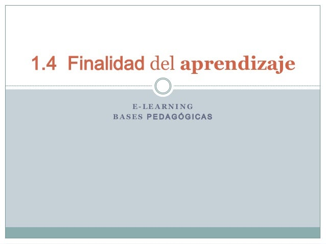 1.4 Finalidad del aprendizaje E-LEARNING BASES PEDAGÓGICAS