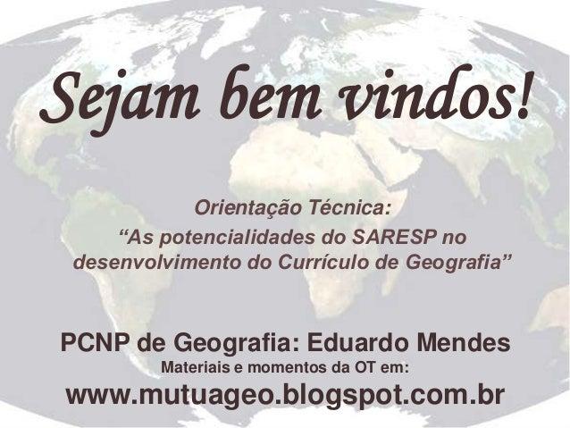 """Sejam bem vindos! Orientação Técnica: """"As potencialidades do SARESP no desenvolvimento do Currículo de Geografia""""  PCNP de..."""
