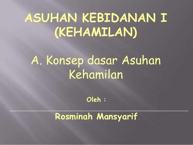 ASUHAN KEBIDANAN I (KEHAMILAN) A. Konsep dasar Asuhan Kehamilan Oleh :  Rosminah Mansyarif