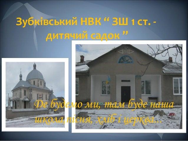 """Зубківський НВК """" ЗШ 1 ст. дитячий садок """"  Де будемо ми, там буде наша школа,пісня, хліб і церква..."""