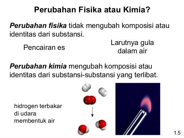 Perubahan Fisika atau Kimia? Perubahan fisika tidak mengubah komposisi atau identitas dari substansi. Larutnya gula Pencai...