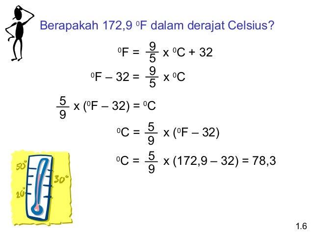 Berapakah 172,9 0F dalam derajat Celsius? 9 x 0C + 32 F= 5 0 F – 32 = 9 x 0C 5 0  5 x (0F – 32) = 0C 9 0 C = 5 x (0F – 32)...