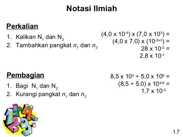 Notasi Ilmiah Perkalian (4,0 x 10-5) x (7,0 x 103) = 1. Kalikan N1 dan N2 (4,0 x 7.0) x (10-5+3) = 2. Tambahkan pangkat n1...