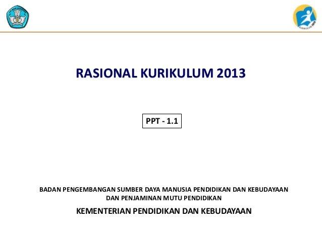 RASIONAL KURIKULUM 2013  PPT - 1.1  BADAN PENGEMBANGAN SUMBER DAYA MANUSIA PENDIDIKAN DAN KEBUDAYAAN DAN PENJAMINAN MUTU P...
