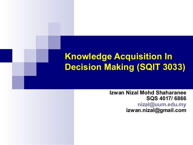 Knowledge Acquisition In Decision Making (SQIT 3033) Izwan Nizal Mohd Shaharanee SQS 4017/ 6866 nizal@uum.edu.my izwan.niz...