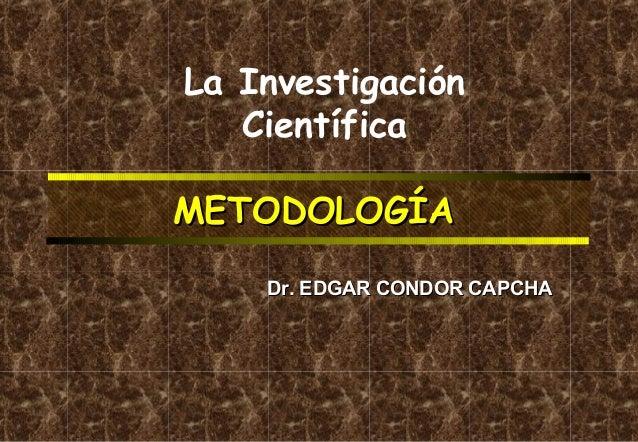 La Investigación Científica METODOLOGÍA Dr. EDGAR CONDOR CAPCHA