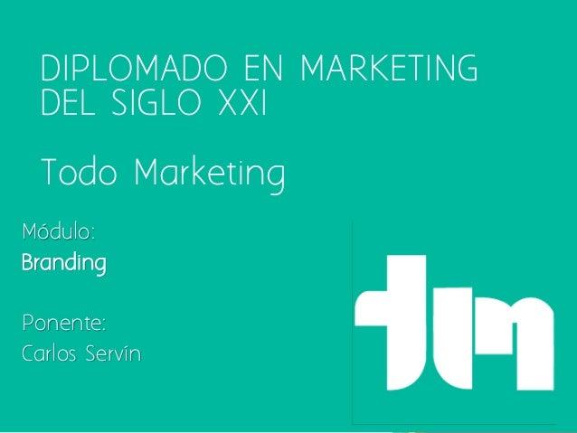 DIPLOMADO EN MARKETING DEL SIGLO XXI  Todo Marketing Módulo: Branding Ponente: Carlos Servín