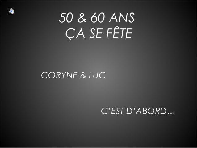 50 & 60 ANS ÇA SE FÊTE CORYNE & LUC  C'EST D'ABORD…