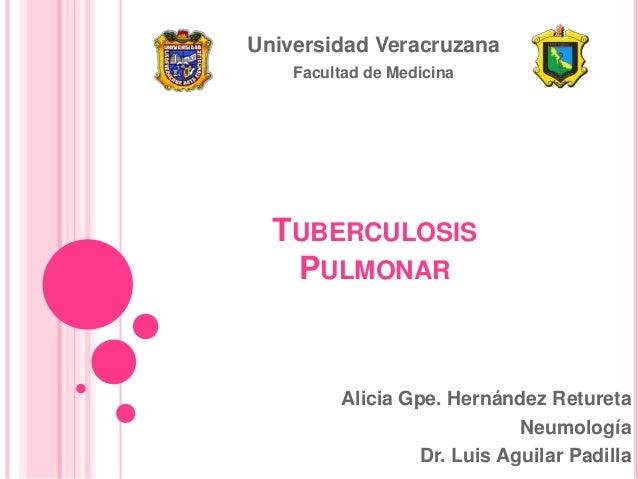 Universidad Veracruzana Facultad de Medicina  TUBERCULOSIS PULMONAR  Alicia Gpe. Hernández Retureta Neumología Dr. Luis Ag...