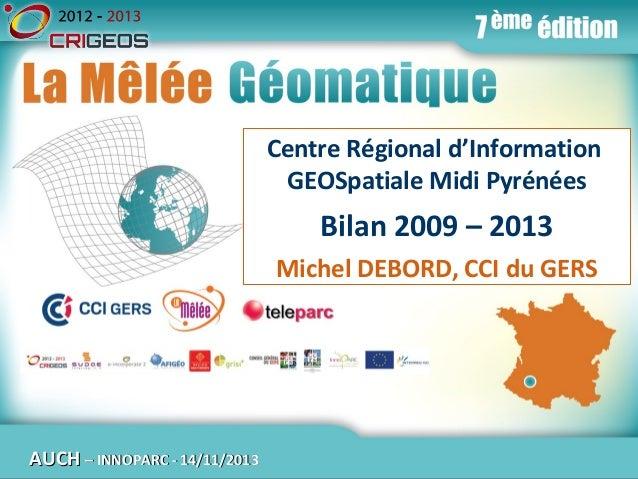 La Mêlée Géomatique Centre Régional d'Information GEOSpatiale Midi Pyrénées  Bilan 2009 – 2013 Michel DEBORD, CCI du GERS ...