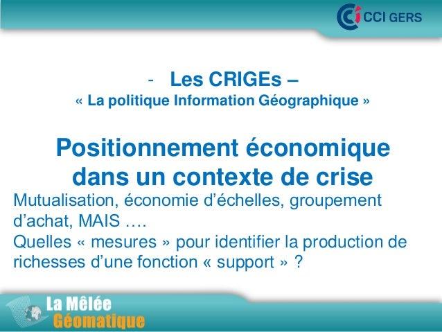 - Les CRIGEs – •La Mêlée Géomatique « La politique Information Géographique »  Positionnement économique dans un contexte ...