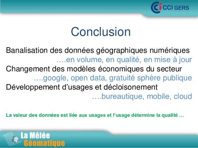 Conclusion •La Mêlée Géomatique Banalisation des données géographiques numériques ….en volume, en qualité, en mise à jour ...