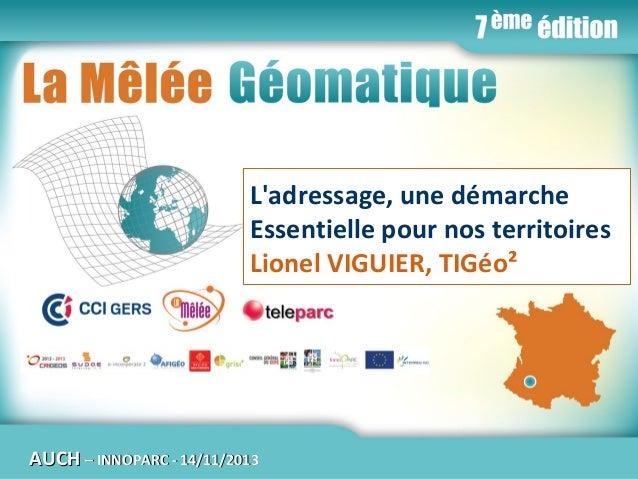 La Mêlée Géomatique  L'adressage, une démarche Essentielle pour nos territoires Lionel VIGUIER, TIGéo²  AUCH  Jeudi 14 nov...
