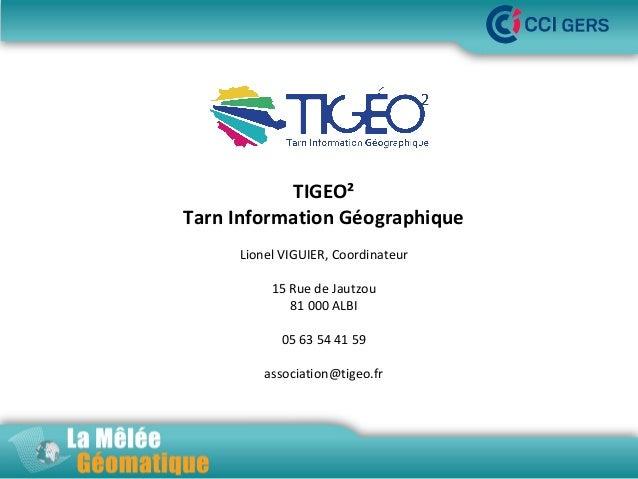 La Mêlée Géomatique TIGEO² Tarn Information Géographique Lionel VIGUIER, Coordinateur 15 Rue de Jautzou 81 000 ALBI 05 63 ...