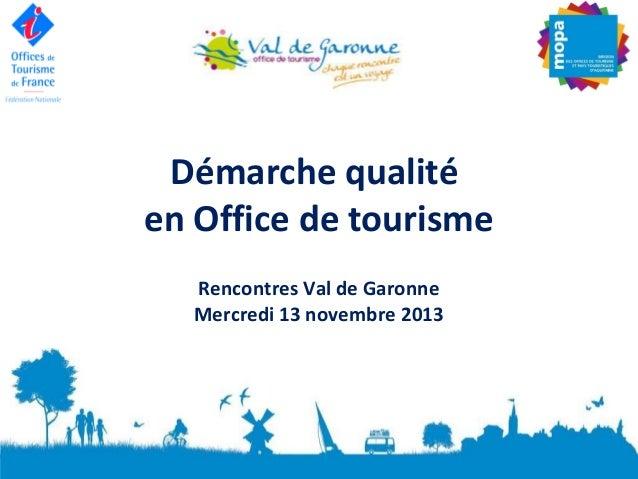 Démarche qualité en Office de tourisme Rencontres Val de Garonne Mercredi 13 novembre 2013