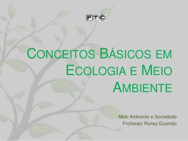 CONCEITOS BÁSICOS EM ECOLOGIA E MEIO AMBIENTE Meio Ambiente e Sociedade Professor Roney Gusmão