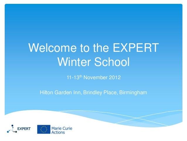 Welcome to the EXPERT Winter School 11-13th November 2012 Hilton Garden Inn, Brindley Place, Birmingham