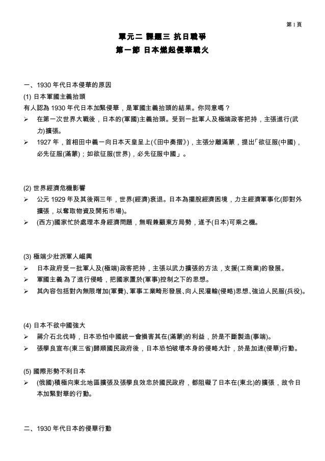 第1頁  單元二 課題三 抗日戰爭 第一節 日本燃起侵華戰火  一、1930 年代日本侵華的原因 (1) 日本軍國主義抬頭 有人認為 1930 年代日本加緊侵華,是軍國主義抬頭的結果。你同意嗎?   在第一次世界大戰後,日本的(軍國)主義抬頭...