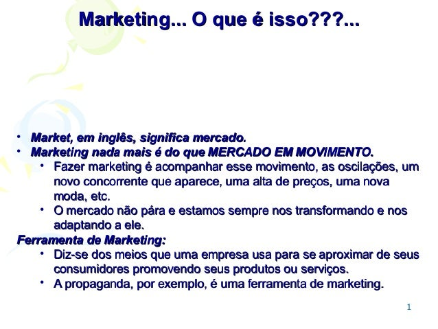 Marketing... O que é isso???...  • Market, em inglês, significa mercado. • Marketing nada mais é do que MERCADO EM MOVIMEN...